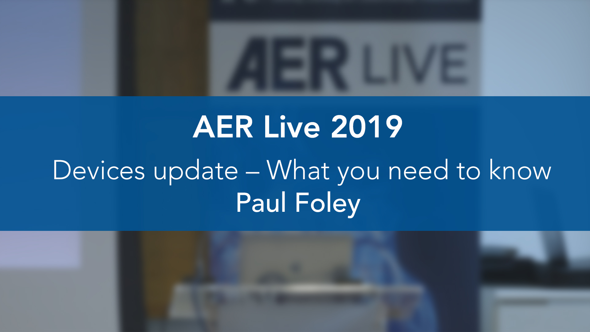 AER: Live 2019: Devices update – What you need to know — Paul Foley