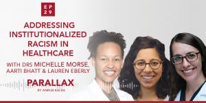 29: Addressing Institutionalized Racism in Healthcare with Drs Michelle Morse, Lauren Eberly and Aarti Bhatt