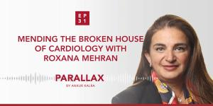 31: Mending the broken house of cardiology with Roxana Mehran